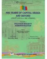 400 Years of Capital Dhaka and Beyond, Volume I: Politics Society Administration