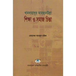 Khanbahadur Ahsanullah: Shikkha o Samajchinta (Khanbahadur Ahsanullah: His Thoughts on Education and Society a review and research)