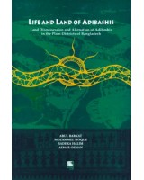 Life and Land of Adibashis: Land Dispossession and Alienation of Adibashis in the Plain Districts of Bangladesh