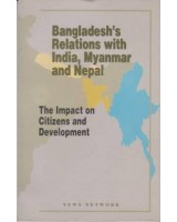 Bangladesh's Relations with India, Myanmar and Nepal: The Impact on Citizens and Development
