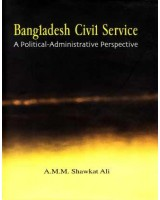 Bangladesh Civil Service: A Political-Administrative Perspective (2nd impression 2011)