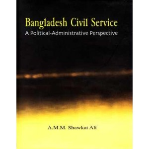 Bangladesh Civil Service: A Political-Administrative Perspective (2nd impression 2011)