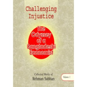 Challenging Injustice: The Odyssey of a Bangladesh Economist (Collected Works of Rehman Sobhan, Volume 1)