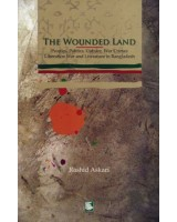 The Wounded Land: Peoples Politics Culture, War Crimes, Liberation War and Literature in Bangladesh